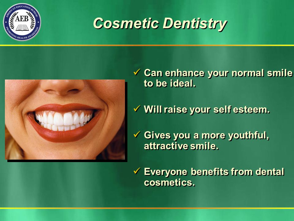 Can enhance your normal smile to be ideal. Will raise your self esteem. Gives you a more youthful, attractive smile. Everyone benefits from dental cos