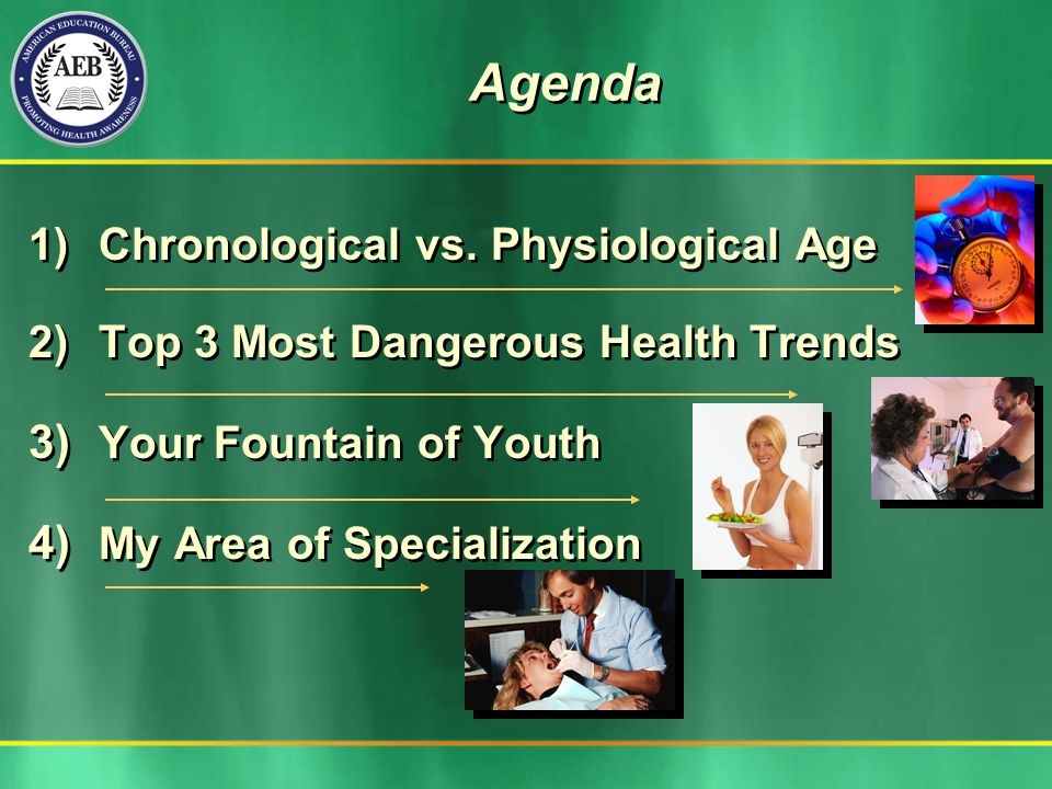 Agenda 1) Chronological vs. Physiological Age 2) Top 3 Most Dangerous Health Trends 3) Your Fountain of Youth 4) My Area of Specialization 1) Chronolo