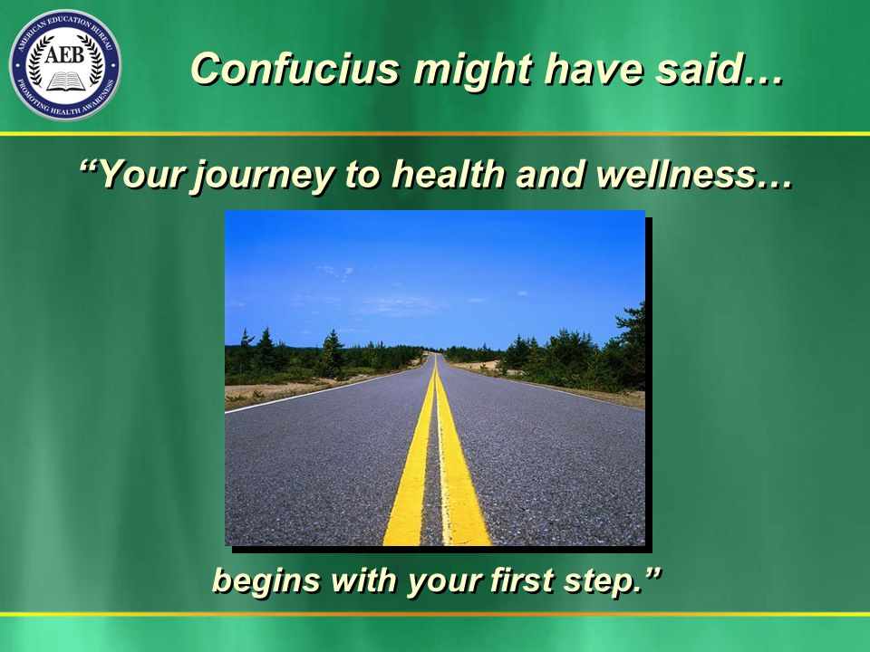 Confucius might have said… Your journey to health and wellness… begins with your first step.