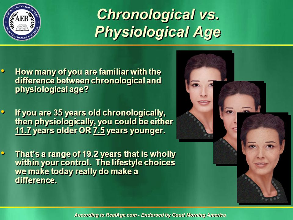 Chronological vs. Physiological Age How many of you are familiar with the difference between chronological and physiological age? If you are 35 years