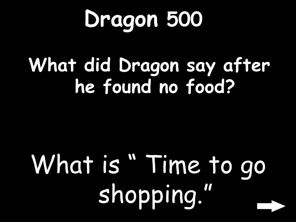 Dragon 500 What did Dragon say after he found no food? What is Time to go shopping.