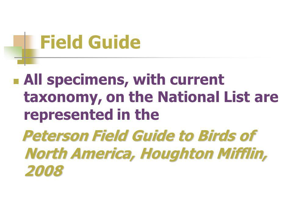 Field Guide All specimens, with current taxonomy, on the National List are represented in the Peterson Field Guide to Birds of North America, Houghton Mifflin, 2008
