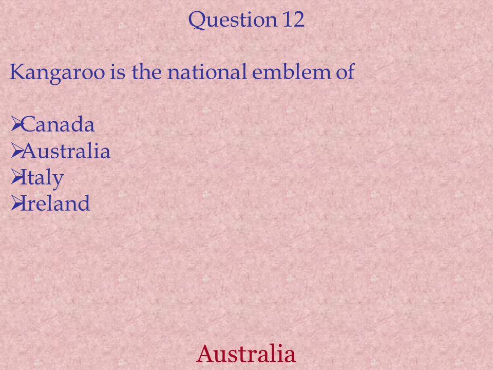 Australia Question 12 Kangaroo is the national emblem of Canada Australia Italy Ireland