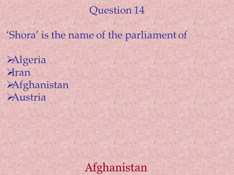 Afghanistan Question 14 Shora is the name of the parliament of Algeria Iran Afghanistan Austria