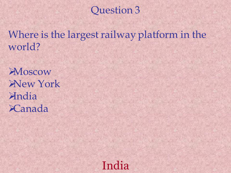 India Question 3 Where is the largest railway platform in the world? Moscow New York India Canada