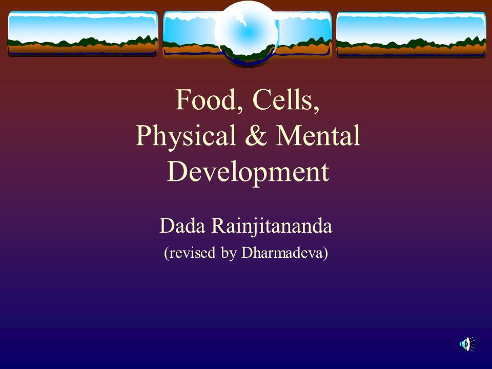 Food, Cells, Physical & Mental Development Dada Rainjitananda (revised by Dharmadeva)