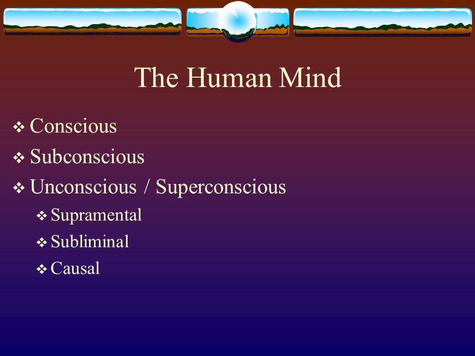 The Human Mind Conscious Subconscious Unconscious / Superconscious Supramental Subliminal Causal