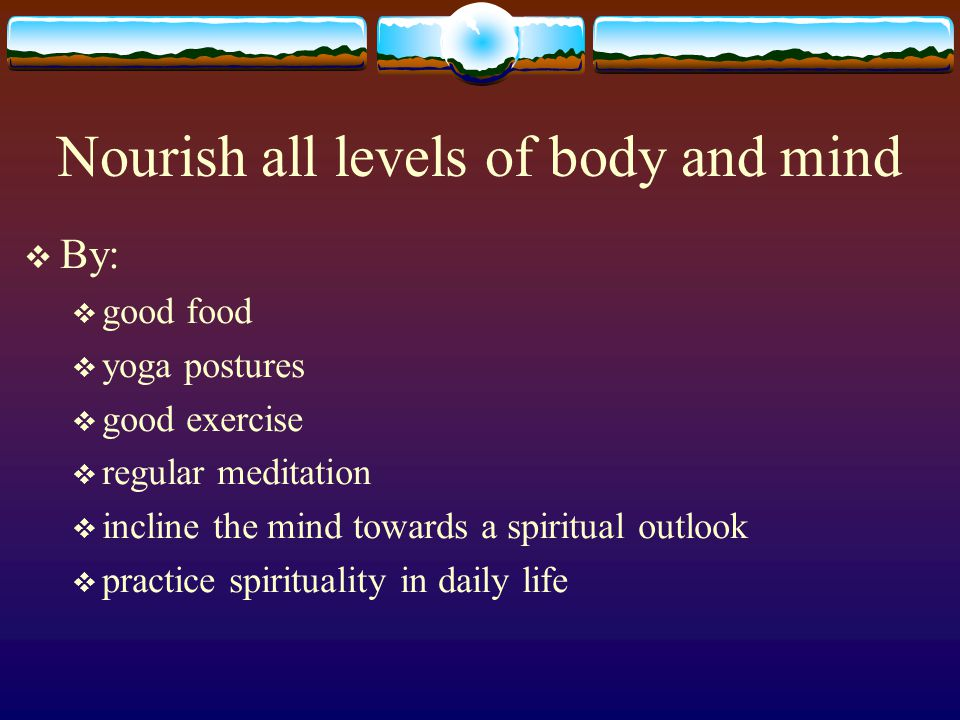 Nourish all levels of body and mind By: good food yoga postures good exercise regular meditation incline the mind towards a spiritual outlook practice spirituality in daily life