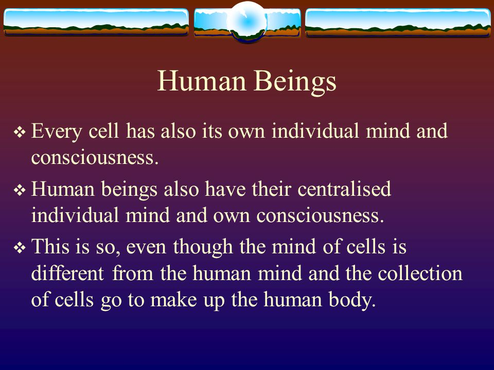 Human Mind The human mind is: the unit microcosm; plus the collection of the minds of the metazoic and protozoic cells.