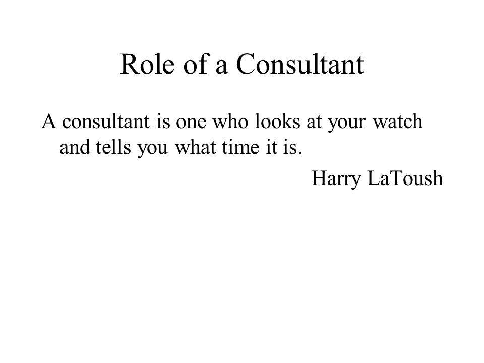 Role of a Consultant A consultant is one who looks at your watch and tells you what time it is.