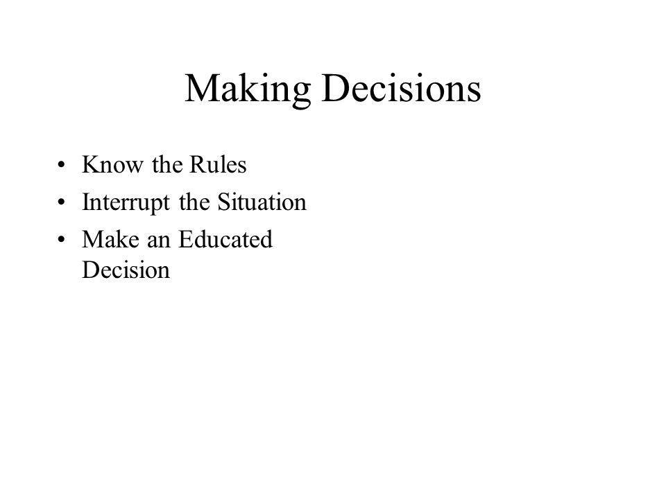 Making Decisions Know the Rules Interrupt the Situation Make an Educated Decision