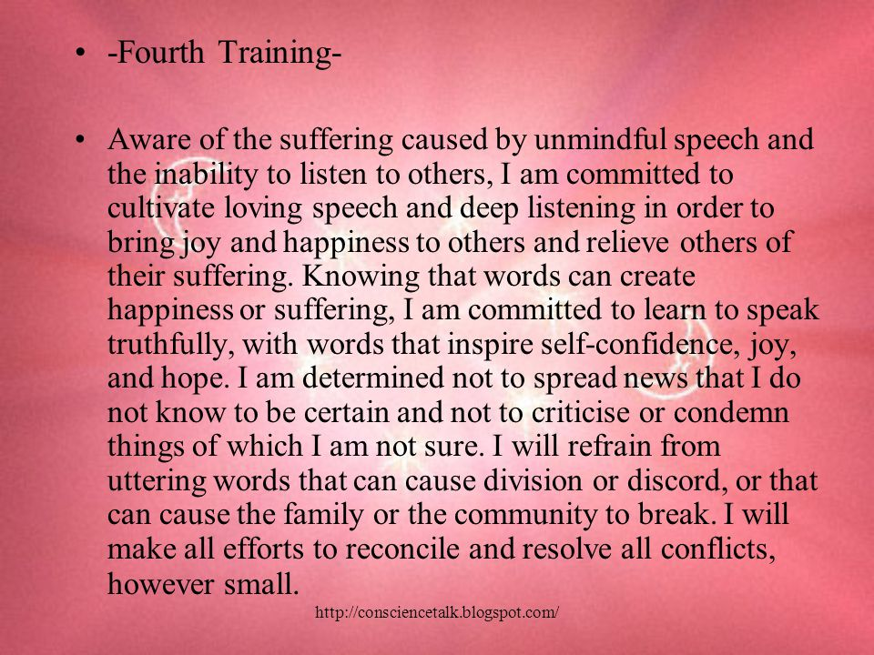 -Fourth Training- Aware of the suffering caused by unmindful speech and the inability to listen to others, I am committed to cultivate loving speech and deep listening in order to bring joy and happiness to others and relieve others of their suffering.