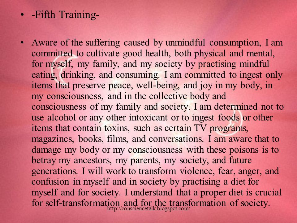 -Fifth Training- Aware of the suffering caused by unmindful consumption, I am committed to cultivate good health, both physical and mental, for myself, my family, and my society by practising mindful eating, drinking, and consuming.