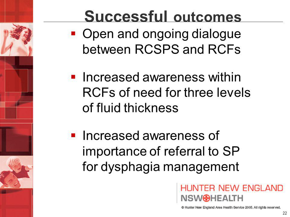22 Successful outcomes Open and ongoing dialogue between RCSPS and RCFs Increased awareness within RCFs of need for three levels of fluid thickness Increased awareness of importance of referral to SP for dysphagia management