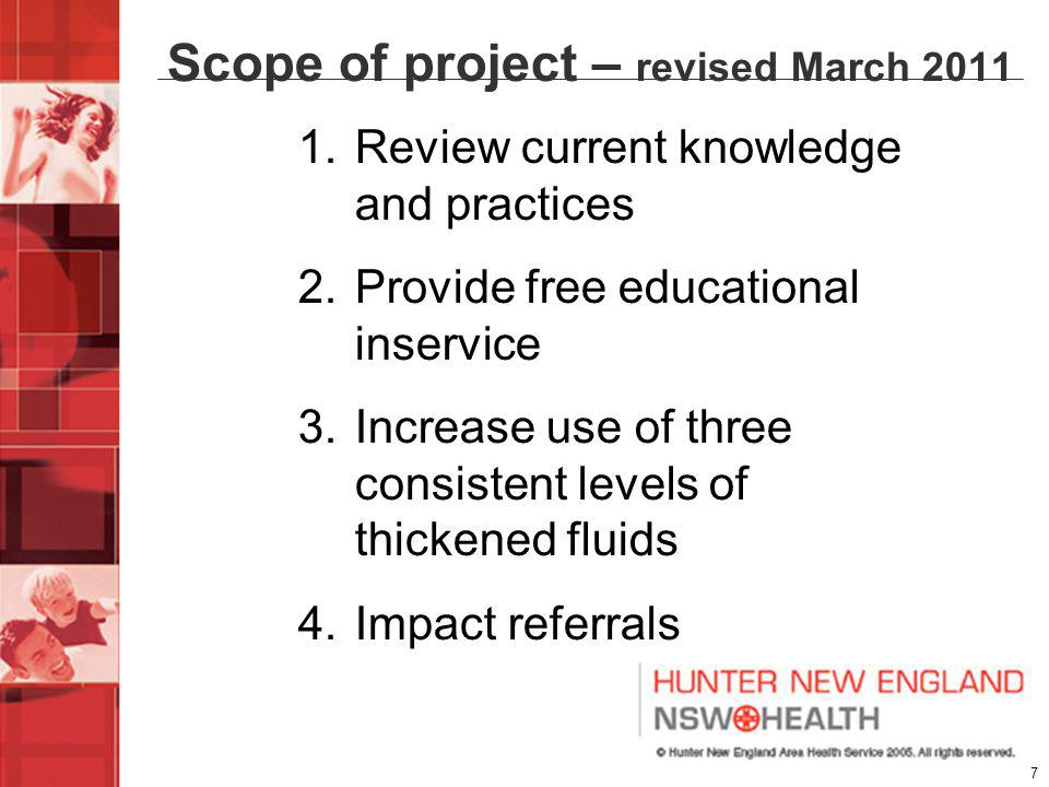 7 1.Review current knowledge and practices 2.Provide free educational inservice 3.Increase use of three consistent levels of thickened fluids 4.Impact referrals Scope of project – revised March 2011