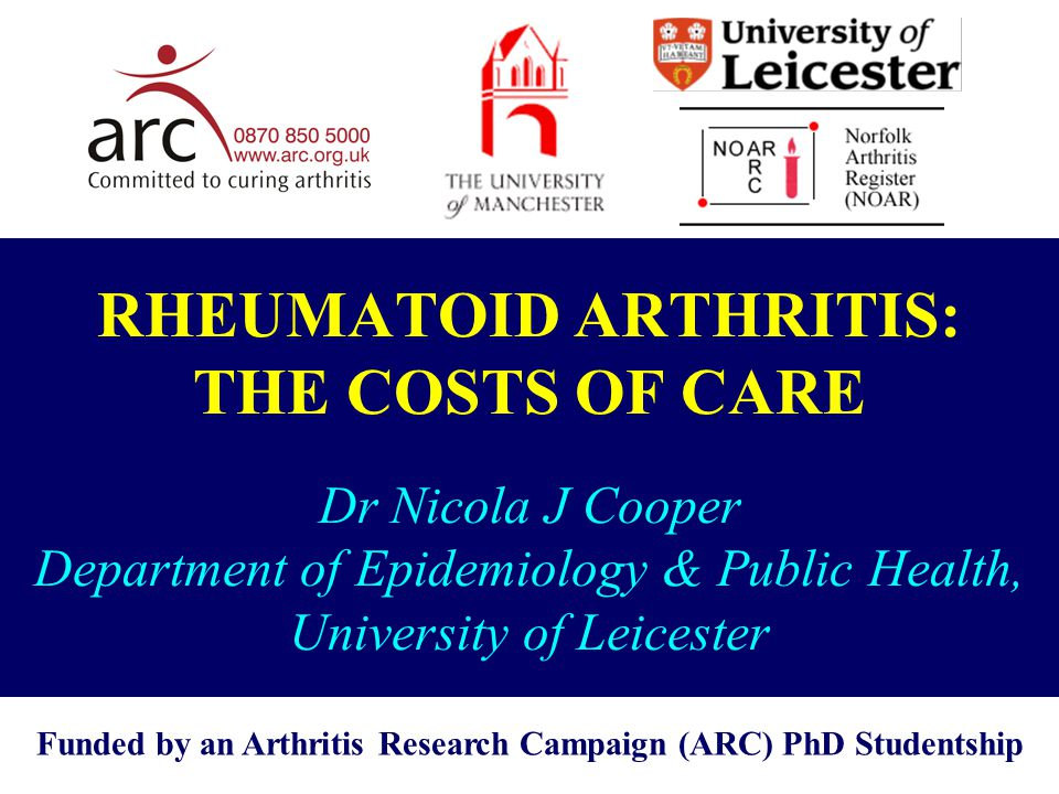 RHEUMATOID ARTHRITIS: THE COSTS OF CARE Dr Nicola J Cooper Department of Epidemiology & Public Health, University of Leicester Funded by an Arthritis Research Campaign (ARC) PhD Studentship