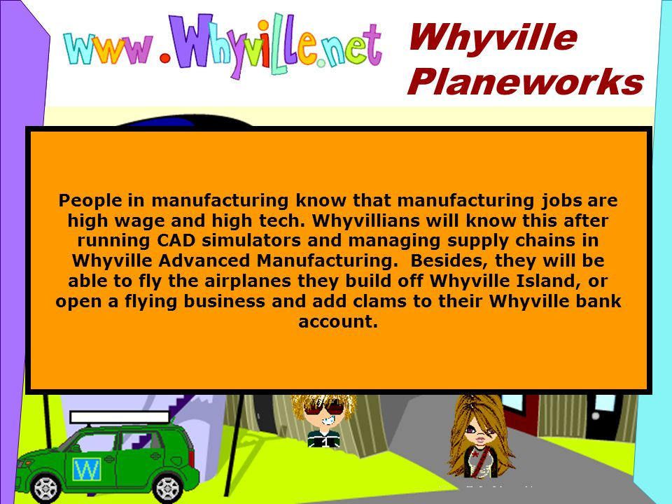 Whyville Planeworks People in manufacturing know that manufacturing jobs are high wage and high tech.