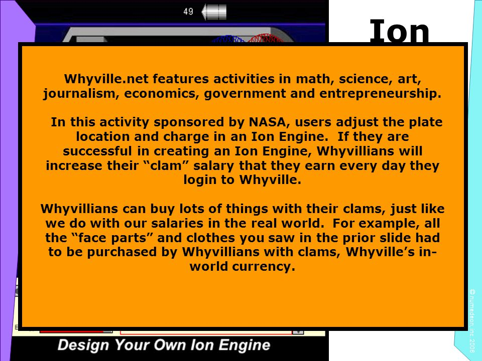 Ion Engine Design © numedeon, inc. 2006 Whyville.net features activities in math, science, art, journalism, economics, government and entrepreneurship