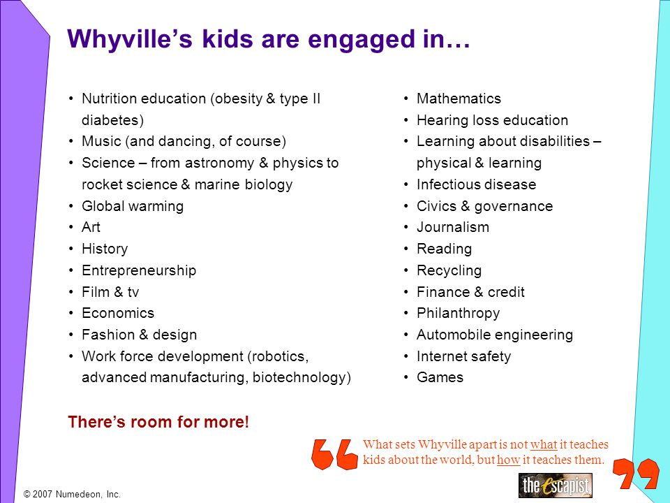 Whyvilles kids are engaged in… Nutrition education (obesity & type II diabetes) Music (and dancing, of course) Science – from astronomy & physics to rocket science & marine biology Global warming Art History Entrepreneurship Film & tv Economics Fashion & design Work force development (robotics, advanced manufacturing, biotechnology) Mathematics Hearing loss education Learning about disabilities – physical & learning Infectious disease Civics & governance Journalism Reading Recycling Finance & credit Philanthropy Automobile engineering Internet safety Games What sets Whyville apart is not what it teaches kids about the world, but how it teaches them.