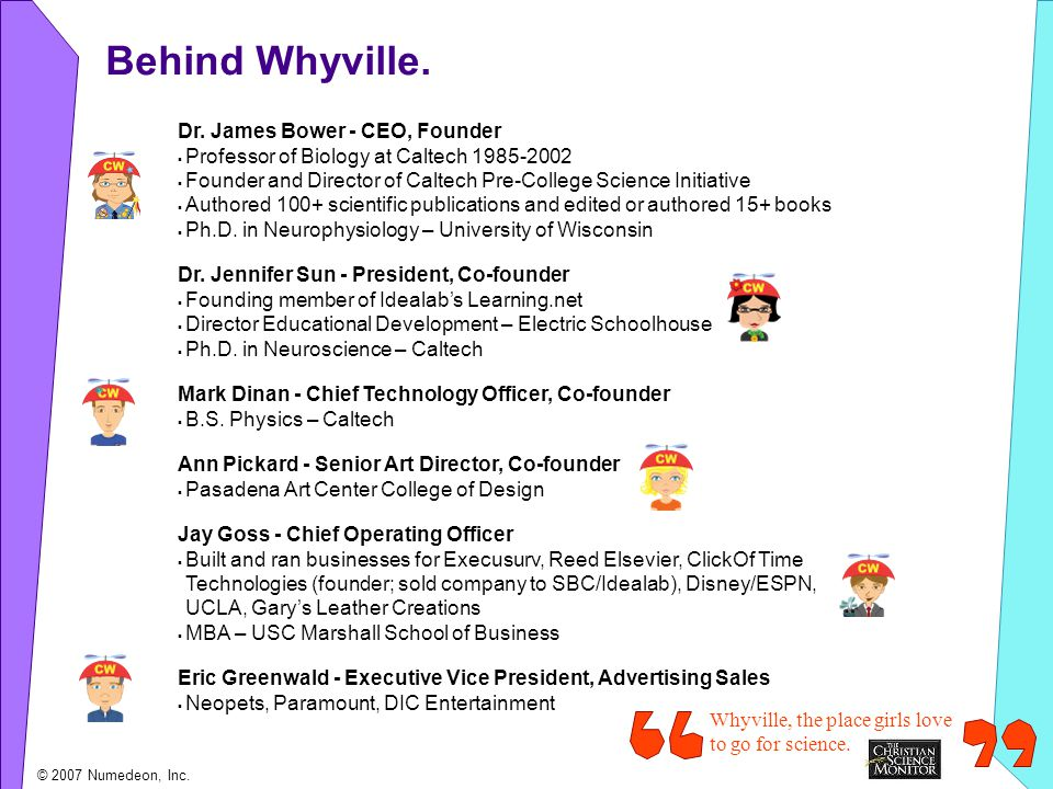 Behind Whyville. Dr. James Bower - CEO, Founder Professor of Biology at Caltech 1985-2002 Founder and Director of Caltech Pre-College Science Initiati