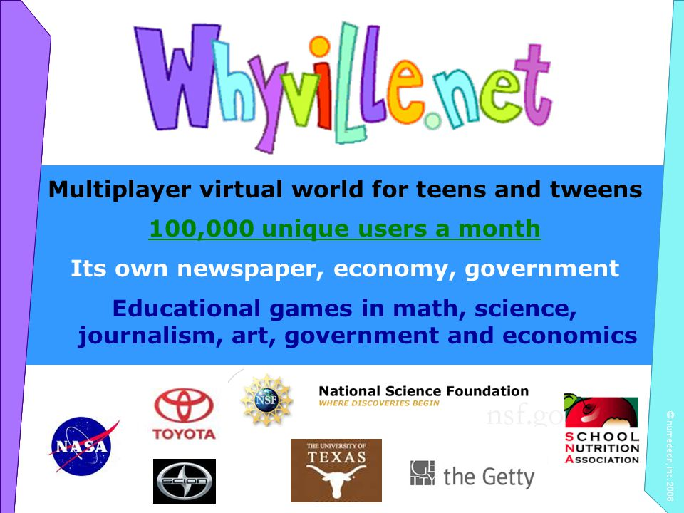 © numedeon, inc. 2006 Multiplayer virtual world for teens and tweens 100,000 unique users a month Its own newspaper, economy, government Educational g