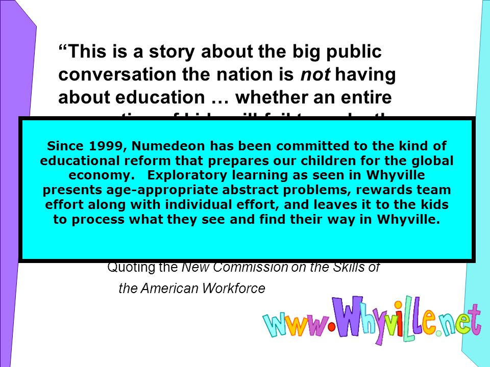 This is a story about the big public conversation the nation is not having about education … whether an entire generation of kids will fail to make the grade in the global economy because they can t think their way through abstract problems, work in teams, (and) distinguish good information from bad … Time Magazine, December 2006 Quoting the New Commission on the Skills of the American Workforce Since 1999, Numedeon has been committed to the kind of educational reform that prepares our children for the global economy.
