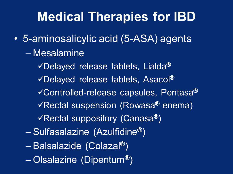 Medical Therapies for IBD 5-aminosalicylic acid (5-ASA) agents –Mesalamine Delayed release tablets, Lialda ® Delayed release tablets, Asacol ® Controlled-release capsules, Pentasa ® Rectal suspension (Rowasa ® enema) Rectal suppository (Canasa ® ) –Sulfasalazine (Azulfidine ® ) –Balsalazide (Colazal ® ) –Olsalazine (Dipentum ® )
