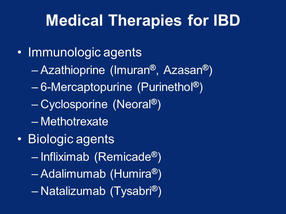 Medical Therapies for IBD Immunologic agents –Azathioprine (Imuran ®, Azasan ® ) –6-Mercaptopurine (Purinethol ® ) –Cyclosporine (Neoral ® ) –Methotrexate Biologic agents –Infliximab (Remicade ® ) –Adalimumab (Humira ® ) –Natalizumab (Tysabri ® )