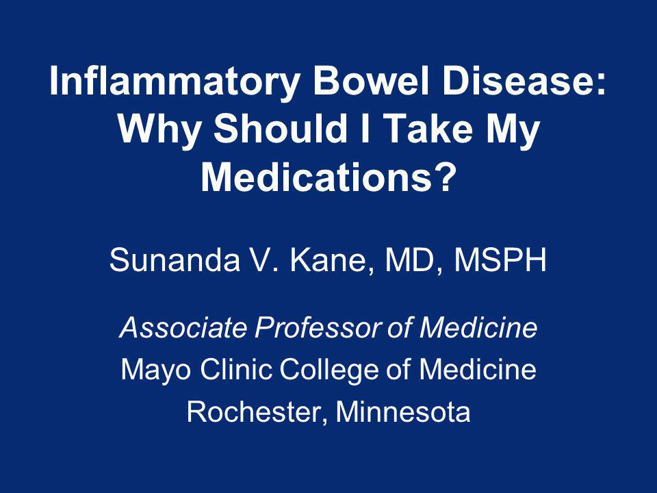 Inflammatory Bowel Disease: Why Should I Take My Medications? Sunanda V. Kane, MD, MSPH Associate Professor of Medicine Mayo Clinic College of Medicin