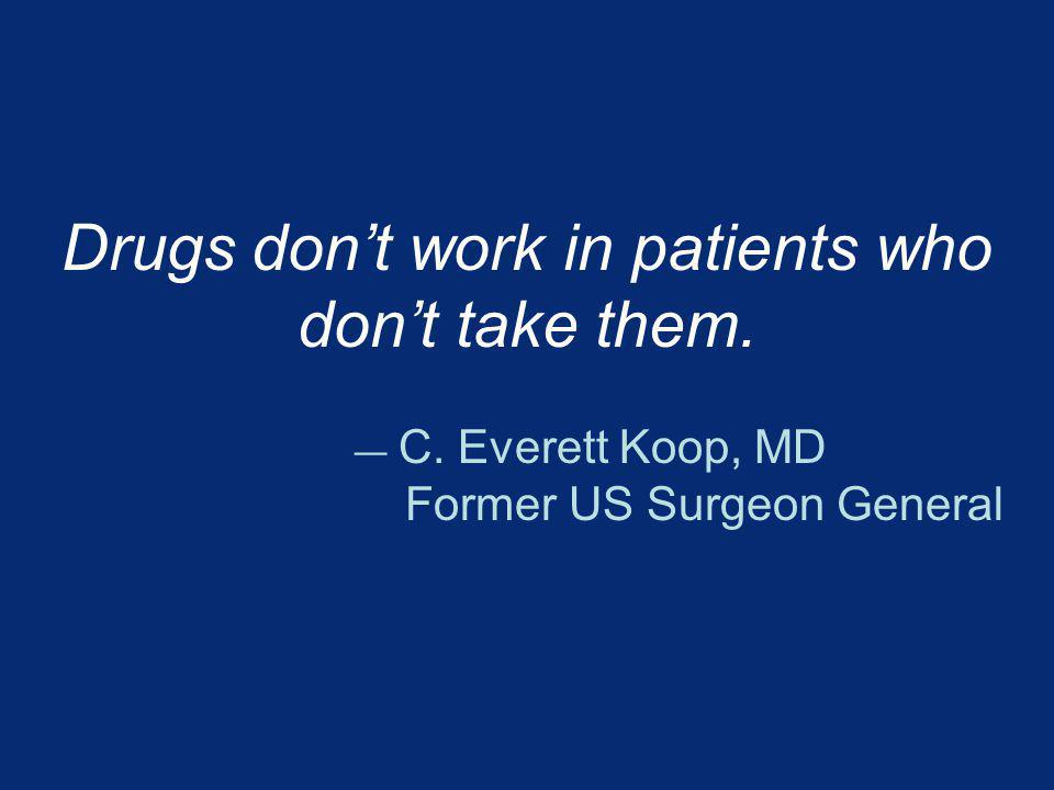 Drugs dont work in patients who dont take them. C. Everett Koop, MD Former US Surgeon General