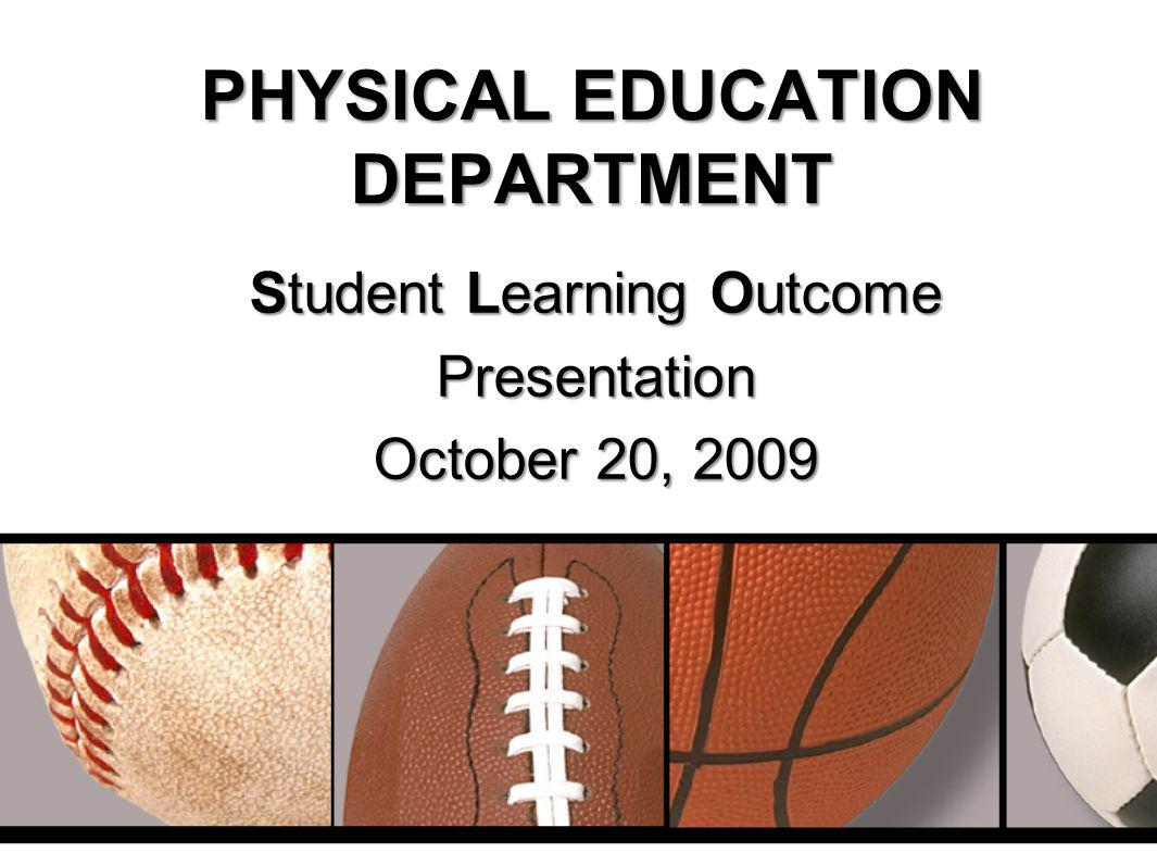 PHYSICAL EDUCATION DEPARTMENT Student Learning Outcome Presentation October 20, 2009