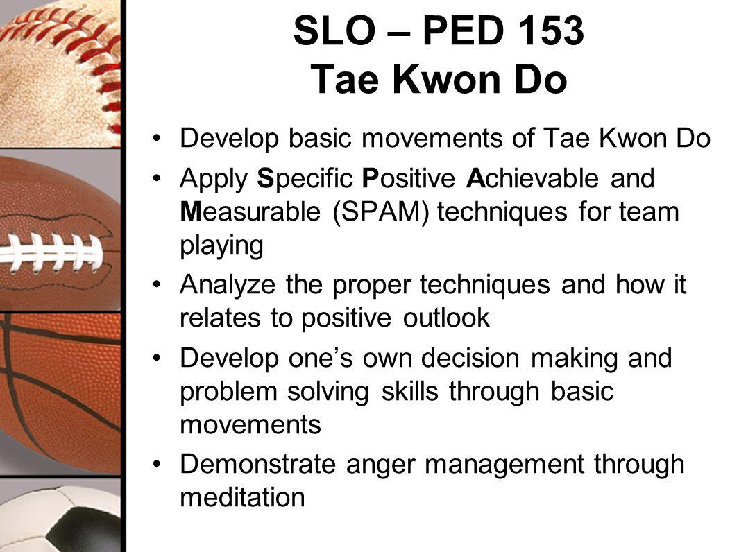 SLO – PED 153 Tae Kwon Do Develop basic movements of Tae Kwon Do Apply Specific Positive Achievable and Measurable (SPAM) techniques for team playing Analyze the proper techniques and how it relates to positive outlook Develop ones own decision making and problem solving skills through basic movements Demonstrate anger management through meditation