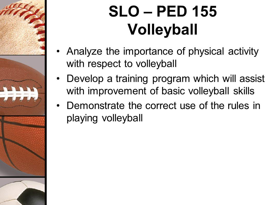 SLO – PED 155 Volleyball Analyze the importance of physical activity with respect to volleyball Develop a training program which will assist with improvement of basic volleyball skills Demonstrate the correct use of the rules in playing volleyball