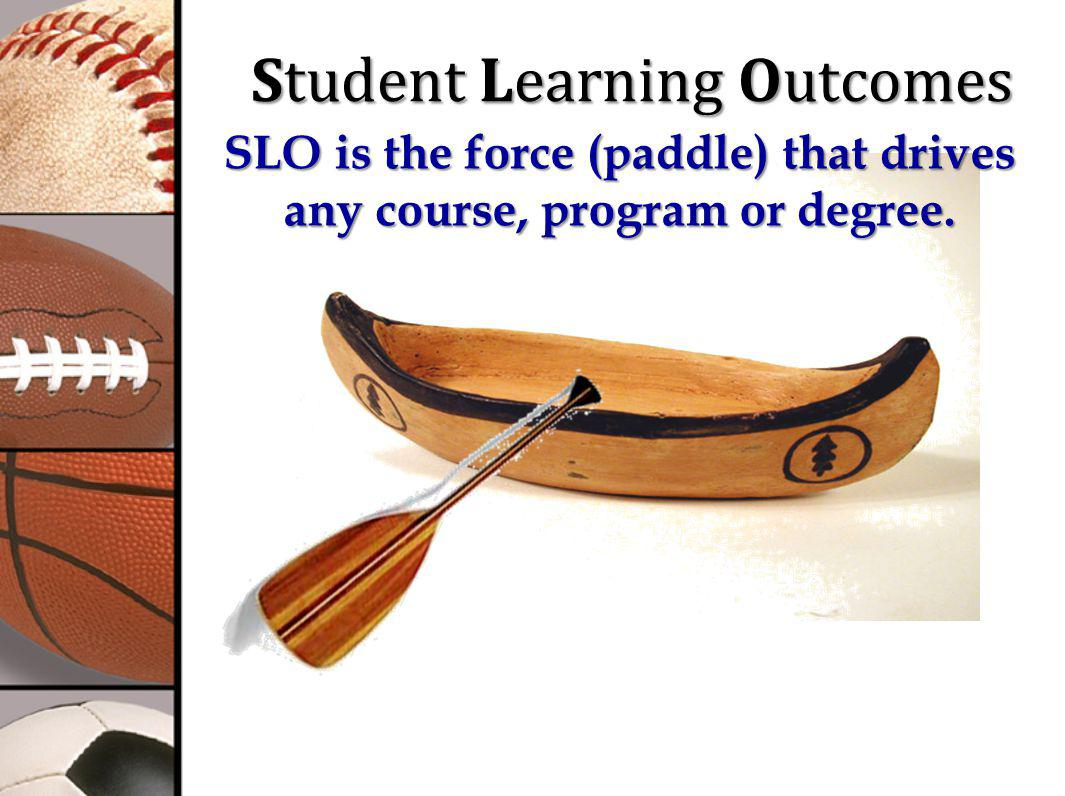 Student Learning Outcomes SLO is the force (paddle) that drives any course, program or degree.