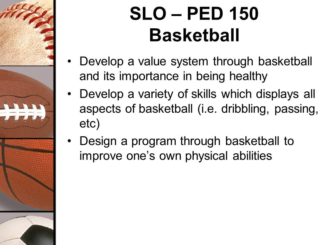 SLO – PED 150 Basketball Develop a value system through basketball and its importance in being healthy Develop a variety of skills which displays all aspects of basketball (i.e.