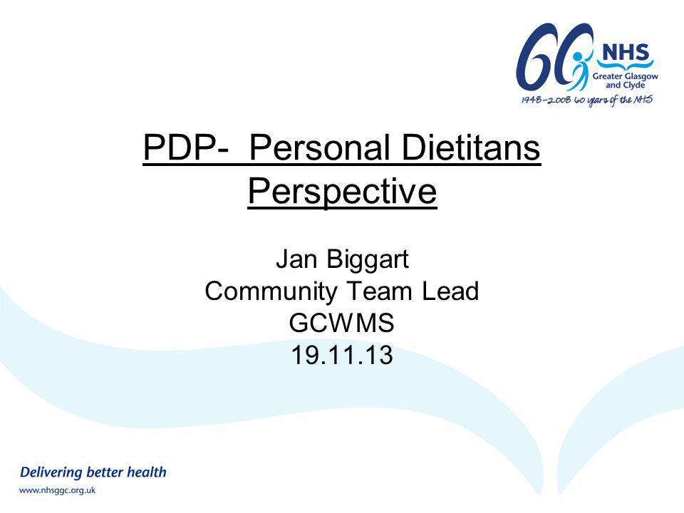 PDP- Personal Dietitans Perspective Jan Biggart Community Team Lead GCWMS 19.11.13