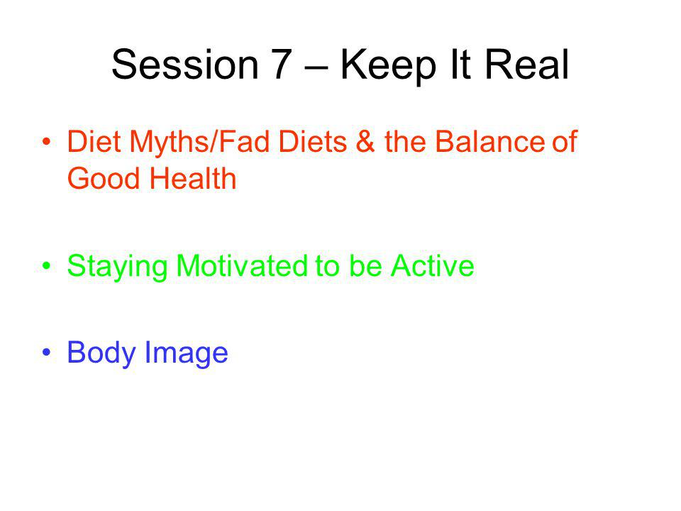 Session 7 – Keep It Real Diet Myths/Fad Diets & the Balance of Good Health Staying Motivated to be Active Body Image