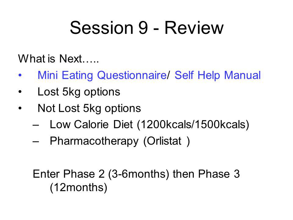 Session 9 - Review What is Next….. Mini Eating Questionnaire/ Self Help Manual Lost 5kg options Not Lost 5kg options –Low Calorie Diet (1200kcals/1500