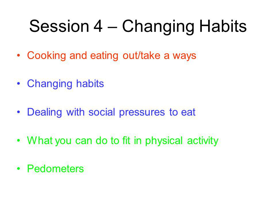 Session 4 – Changing Habits Cooking and eating out/take a ways Changing habits Dealing with social pressures to eat What you can do to fit in physical