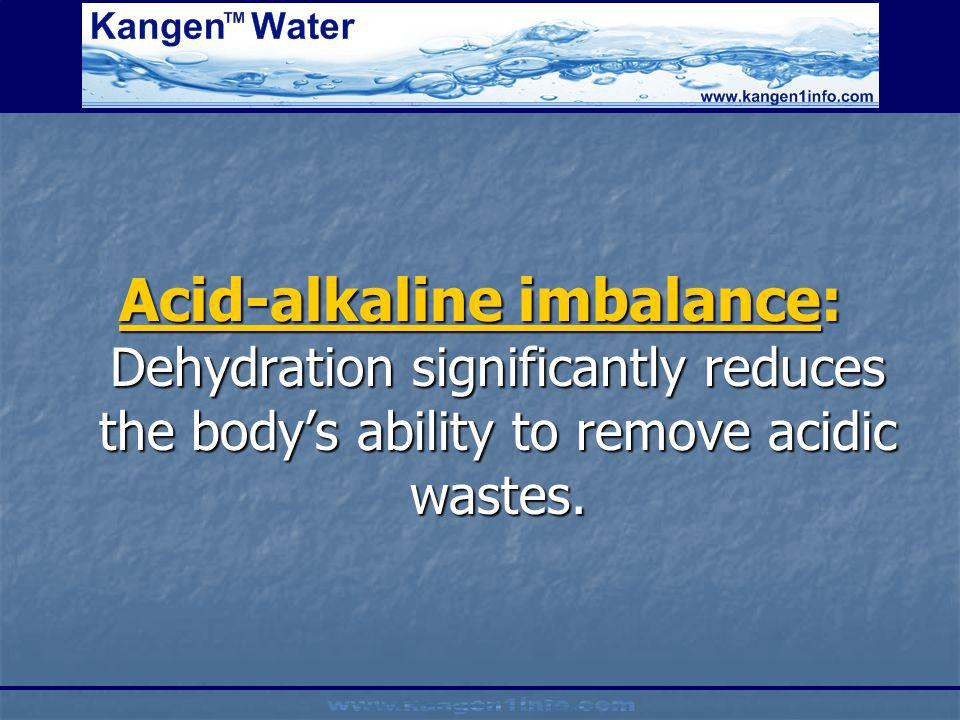 Acid-alkaline imbalance: Dehydration significantly reduces the bodys ability to remove acidic wastes.