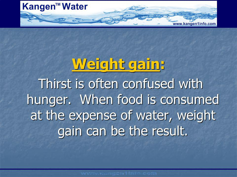 Weight gain: Thirst is often confused with hunger. When food is consumed at the expense of water, weight gain can be the result. Thirst is often confu