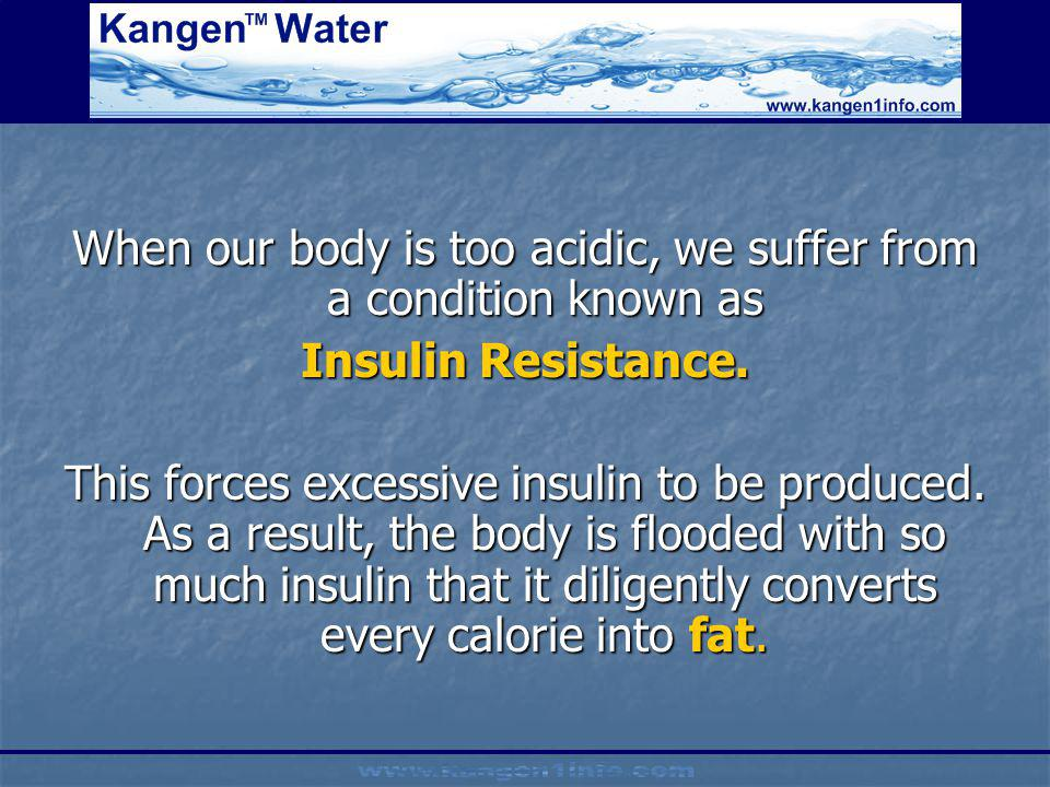 When our body is too acidic, we suffer from a condition known as Insulin Resistance. This forces excessive insulin to be produced. As a result, the bo