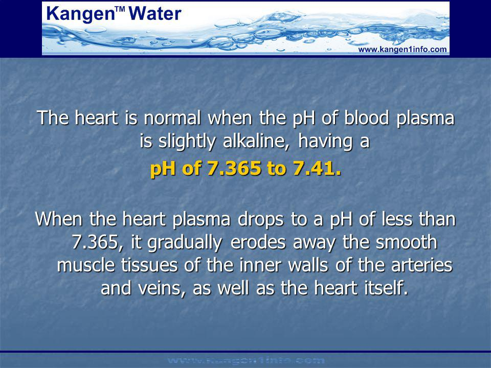 The heart is normal when the pH of blood plasma is slightly alkaline, having a pH of 7.365 to 7.41. When the heart plasma drops to a pH of less than 7