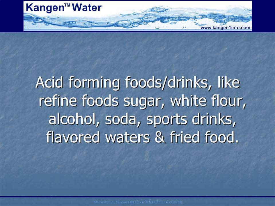 Acid forming foods/drinks, like refine foods sugar, white flour, alcohol, soda, sports drinks, flavored waters & fried food.