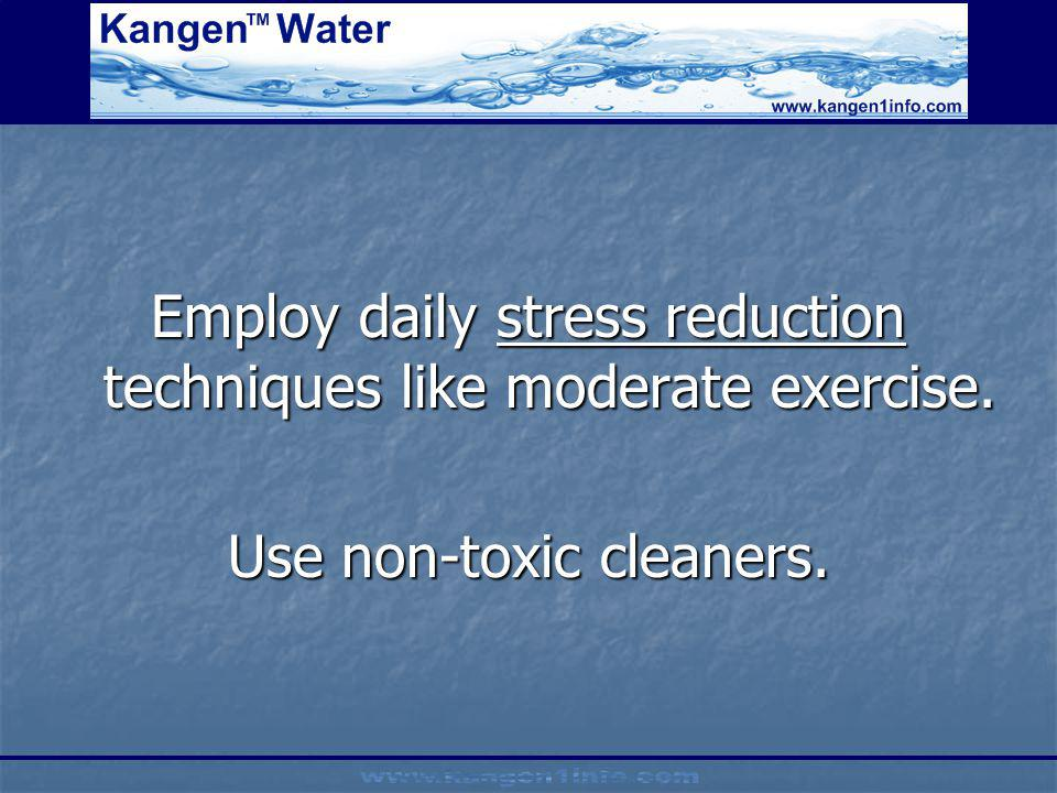 Employ daily stress reduction techniques like moderate exercise. Use non-toxic cleaners.