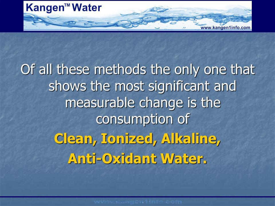 Of all these methods the only one that shows the most significant and measurable change is the consumption of Clean, Ionized, Alkaline, Anti-Oxidant W