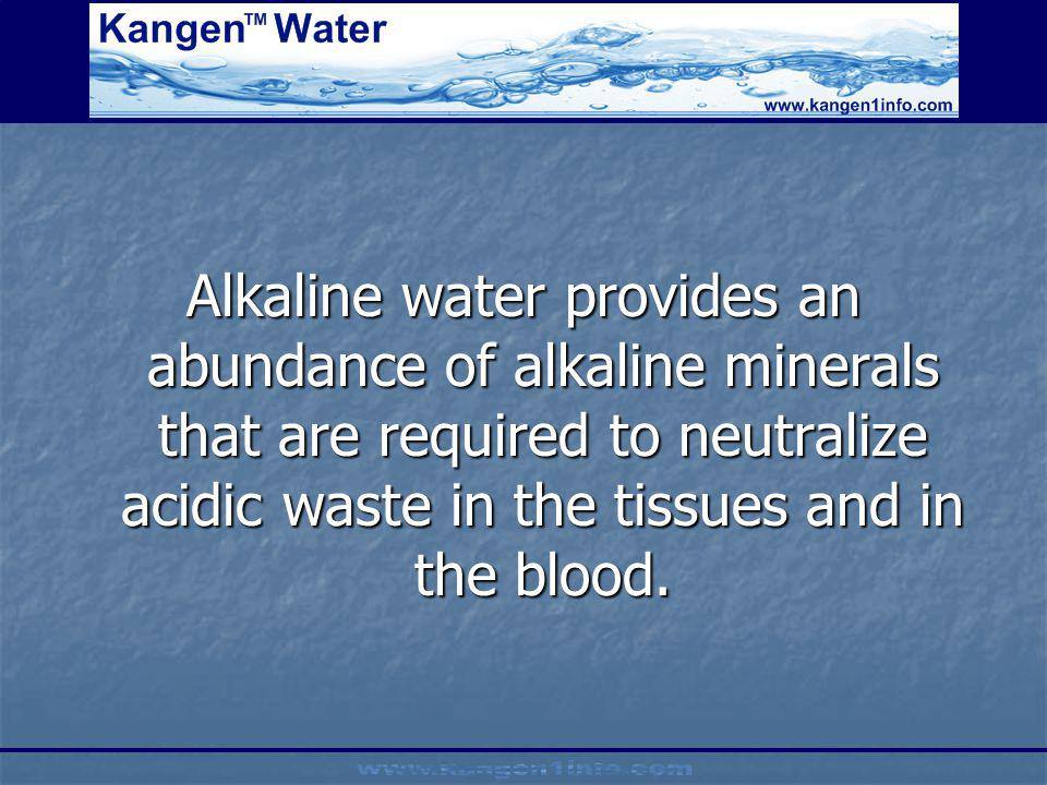 Alkaline water provides an abundance of alkaline minerals that are required to neutralize acidic waste in the tissues and in the blood.