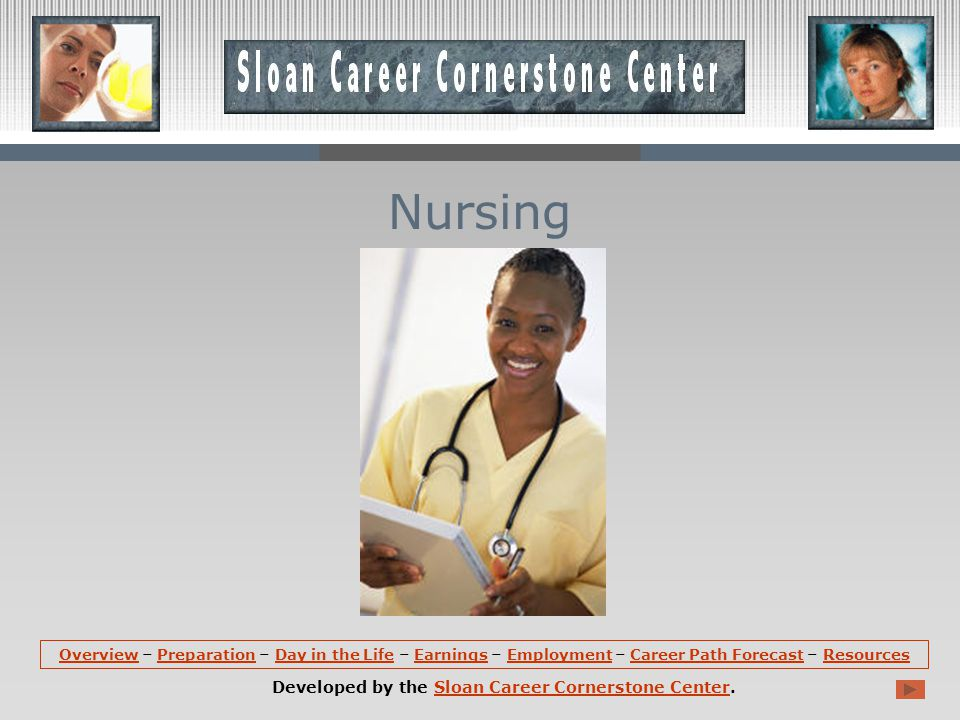 OverviewOverview – Preparation – Day in the Life – Earnings – Employment – Career Path Forecast – ResourcesPreparationDay in the LifeEarningsEmploymentCareer Path ForecastResources Developed by the Sloan Career Cornerstone Center.Sloan Career Cornerstone Center Nursing