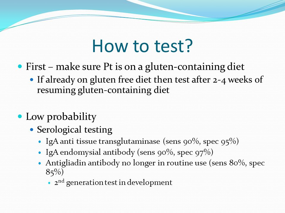 How to test? First – make sure Pt is on a gluten-containing diet If already on gluten free diet then test after 2-4 weeks of resuming gluten-containin