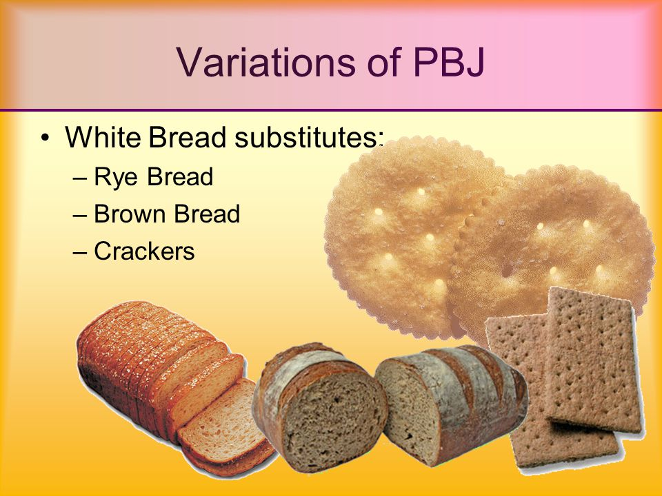 White Bread substitutes: –Rye Bread –Brown Bread –Crackers